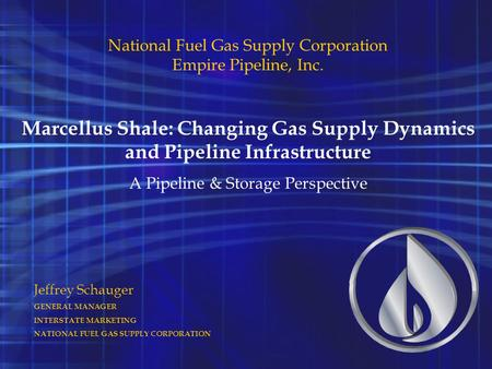 Jeffrey Schauger GENERAL MANAGER INTERSTATE MARKETING NATIONAL FUEL GAS SUPPLY CORPORATION National Fuel Gas Supply Corporation Empire Pipeline, Inc. Marcellus.