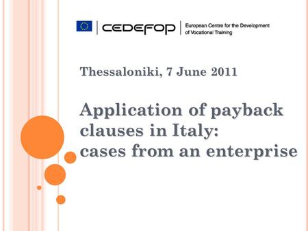 Thessaloniki, 7 June 2011 Application of payback clauses in Italy: cases from an enterprise.