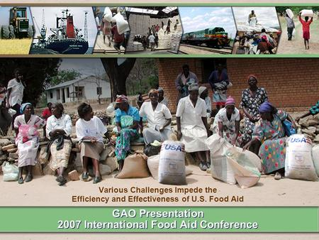 GAO Presentation 2007 International Food Aid Conference Various Challenges Impede the Efficiency and Effectiveness of U.S. Food Aid.