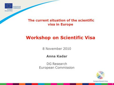 1 The current situation of the scientific visa in Europe Workshop on Scientific Visa 8 November 2010 Anna Kadar DG Research European Commission.