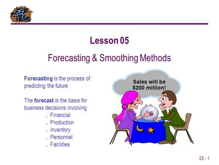 05 - 1 Lesson 05 Forecasting & Smoothing Methods Sales will be $200 million! Forecasting is the process of predicting the future The forecast is the basis.