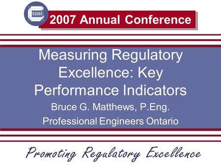 2007 Annual Conference Measuring Regulatory Excellence: Key Performance Indicators Bruce G. Matthews, P.Eng. Professional Engineers Ontario.