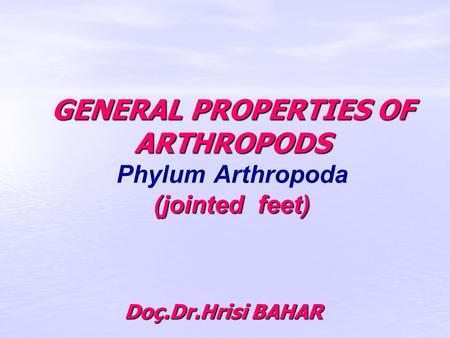 GENERAL PROPERTIES OF ARTHROPODS (jointed feet) GENERAL PROPERTIES OF ARTHROPODS Phylum Arthropoda (jointed feet) Doç.Dr.Hrisi BAHAR.