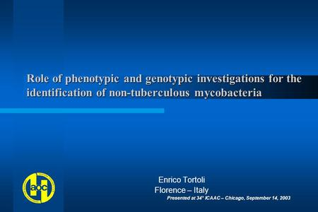 Role of phenotypic and genotypic investigations for the identification of non-tuberculous mycobacteria Enrico Tortoli Florence – Italy Presented at 34°