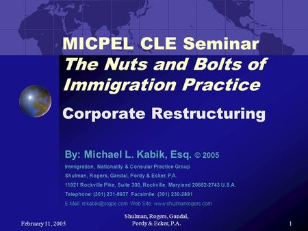 February 11, 2005 Shulman, Rogers, Gandal, Pordy & Ecker, P.A.1 MICPEL CLE Seminar The Nuts and Bolts of Immigration Practice Corporate Restructuring By: