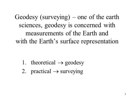 Geodesy (surveying) – one of the earth sciences, geodesy is concerned with measurements of the Earth and with the Earth's surface representation 1.theoretical.