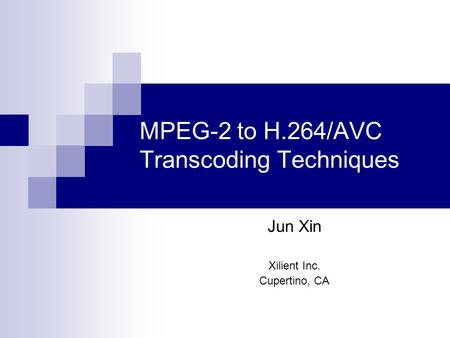 MPEG-2 to H.264/AVC Transcoding Techniques Jun Xin Xilient Inc. Cupertino, CA.