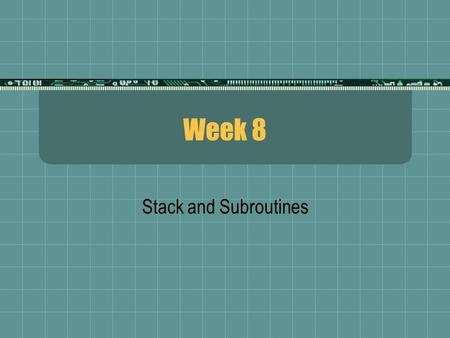 Week 8 Stack and Subroutines. Stack  The stack is a section of data memory (or RAM) that is reserved for storage of temporary data  The data may represent.