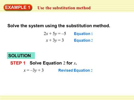 EXAMPLE 1 Use the substitution method Solve the system using the substitution method. 2x + 5y = –5 x + 3y = 3 Equation 1 Equation 2 SOLUTION STEP 1 Solve.