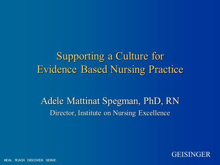 GEISINGER Supporting a Culture for Evidence Based Nursing Practice Adele Mattinat Spegman, PhD, RN Director, Institute on Nursing Excellence HEAL. TEACH.