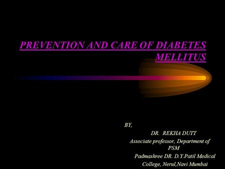 PREVENTION AND CARE OF DIABETES MELLITUS BY, DR. REKHA DUTT Associate professor, Department of PSM Padmashree DR. D.Y.Patil Medical College, Nerul,Navi.
