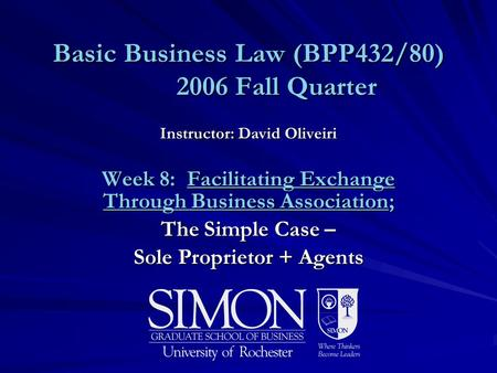 Basic Business Law (BPP432/80) 2006 Fall Quarter Instructor: David Oliveiri Week 8: Facilitating Exchange Through Business Association; The Simple Case.