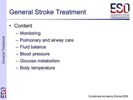 General Treatment Guidelines Ischaemic Stroke 2008 General Stroke Treatment Content –Monitoring –Pulmonary and airway care –Fluid balance –Blood pressure.