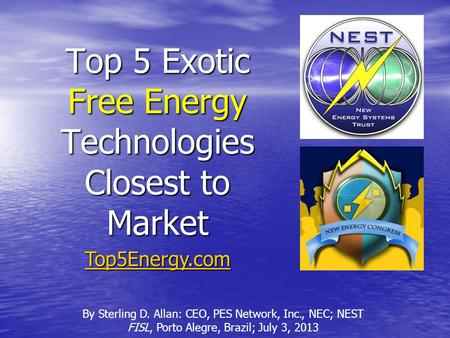 Top 5 Exotic Free Energy Technologies Closest to Market By Sterling D. Allan: CEO, PES Network, Inc., NEC; NEST FISL, Porto Alegre, Brazil; July 3, 2013.
