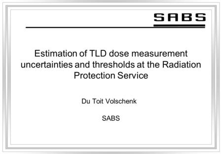 Estimation of TLD dose measurement uncertainties and thresholds at the Radiation Protection Service Du Toit Volschenk SABS.