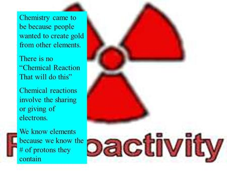 "Chemistry came to be because people wanted to create gold from other elements. There is no ""Chemical Reaction That will do this"" Chemical reactions involve."