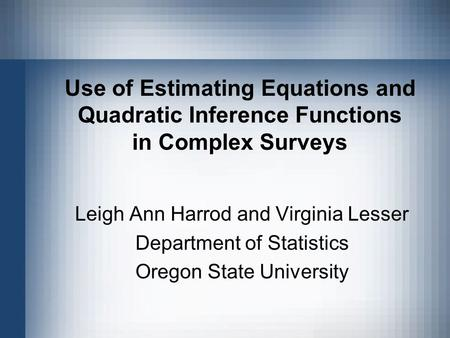 Use of Estimating Equations and Quadratic Inference Functions in Complex Surveys Leigh Ann Harrod and Virginia Lesser Department of Statistics Oregon State.