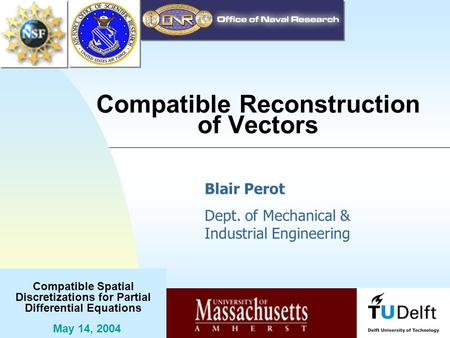 Compatible Spatial Discretizations for Partial Differential Equations May 14, 2004 Compatible Reconstruction of Vectors Blair Perot Dept. of Mechanical.