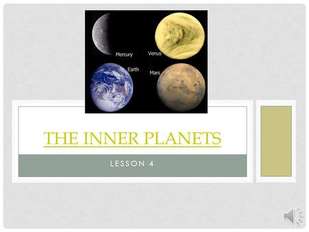 LESSON 4 THE INNER PLANETS. OBJECTIVES Students will be able to describe the characteristics that the inner planets have in common. Students will be able.