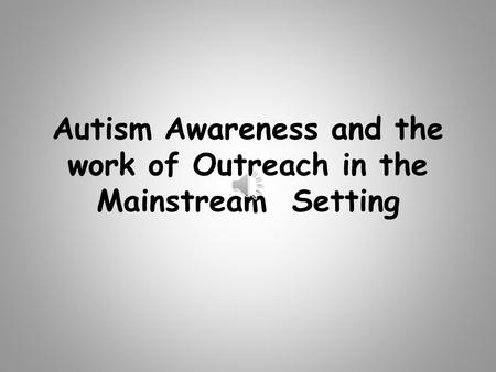 Autism Awareness and the work of Outreach in the Mainstream Setting.