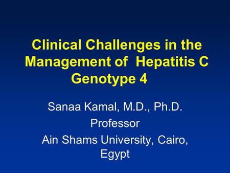 Sanaa Kamal, M.D., Ph.D. Professor Ain Shams University, Cairo, Egypt Clinical Challenges in the Management of Hepatitis C Genotype 4.