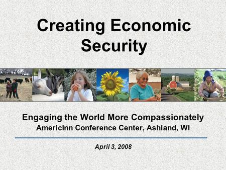 Creating Economic Security Engaging the World More Compassionately AmericInn Conference Center, Ashland, WI April 3, 2008.