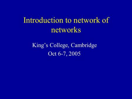 Introduction to network of networks King's College, Cambridge Oct 6-7, 2005.
