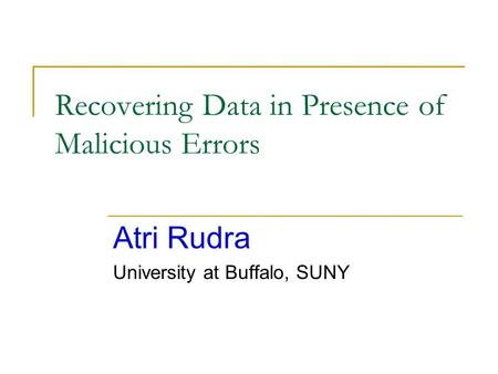 Recovering Data in Presence of Malicious Errors Atri Rudra University at Buffalo, SUNY.