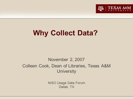 Why Collect Data? November 2, 2007 Colleen Cook, Dean of Libraries, Texas A&M University NISO Usage Data Forum Dallas, TX.