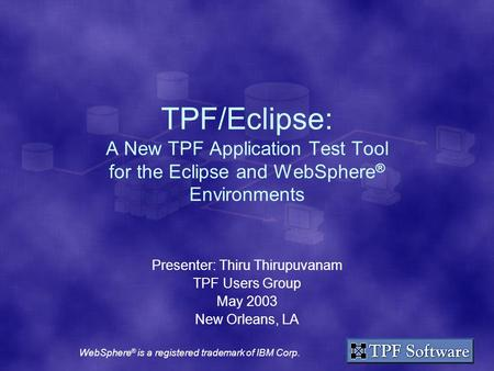 TPF/Eclipse: A New TPF Application Test Tool for the Eclipse and WebSphere ® Environments Presenter: Thiru Thirupuvanam TPF Users Group May 2003 New Orleans,