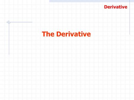 Derivative The Derivative. Derivative One of the roots of Calculus was the problem of finding the slope of a line that is tangent to the graph of a curve.