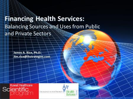 Financing Health Services: Balancing Sources and Uses from Public and Private Sectors James A. Rice, Ph.D. James A. Rice, Ph.D.