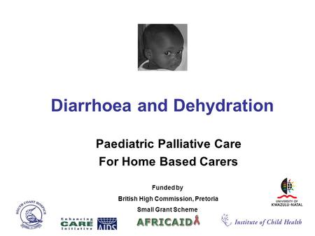 Diarrhoea and Dehydration Paediatric Palliative Care For Home Based Carers Funded by British High Commission, Pretoria Small Grant Scheme.