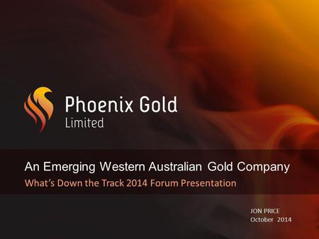 An Emerging Western Australian Gold Company What's Down the Track 2014 Forum Presentation JON PRICE October 2014.