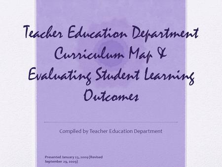 Teacher Education Department Curriculum Map & Evaluating Student Learning Outcomes Compiled by Teacher Education Department Presented January 23, 2009.