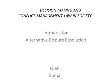 DECISION MAKING AND CONFLICT MANAGEMENT LAW IN SOCIETY Introduction Alternative Dispute Resolution Oleh : Sumali 1.