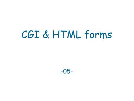 CGI & HTML forms -05-. CGI Common Gateway Interface  A web server is only a pipe between user-agents  and content – it does not generate content.
