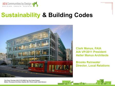 Sustainability & Building Codes Clark Manus, FAIA AIA VP/2011 President Heller Manus Architects Brooks Rainwater Director, Local Relations The Terry Thomas,