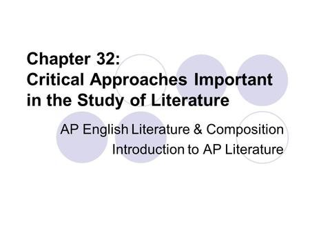 Chapter 32: Critical Approaches Important in the Study of Literature AP English Literature & Composition Introduction to AP Literature.