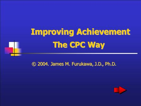 Improving Achievement The CPC Way © 2004. James M. Furukawa, J.D., Ph.D.