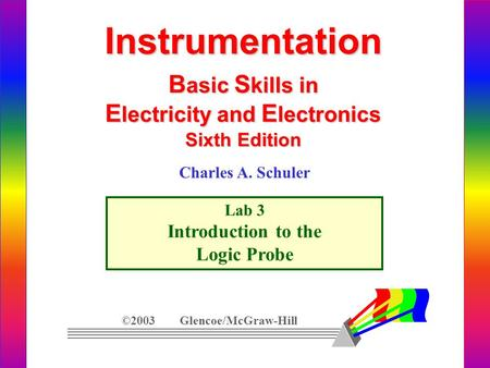 Instrumentation B asic S kills in E lectricity and E lectronics Sixth Edition Lab 3 Introduction to the Logic Probe ©2003 Glencoe/McGraw-Hill Charles.