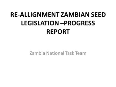 RE-ALLIGNMENT ZAMBIAN SEED LEGISLATION –PROGRESS REPORT Zambia National Task Team.