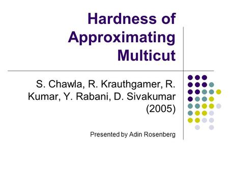 Hardness of Approximating Multicut S. Chawla, R. Krauthgamer, R. Kumar, Y. Rabani, D. Sivakumar (2005) Presented by Adin Rosenberg.