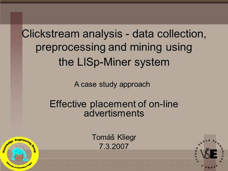 Clickstream analysis - data collection, preprocessing and mining using the LISp-Miner system Effective placement of on-line advertisments Tomáš Kliegr.