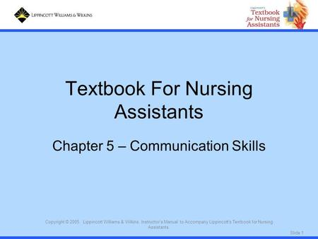 Slide 1 Copyright © 2005. Lippincott Williams & Wilkins. Instructor's Manual to Accompany Lippincott's Textbook for Nursing Assistants. Textbook For Nursing.