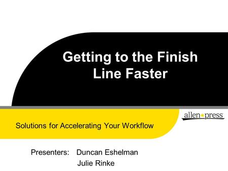 Getting to the Finish Line Faster Solutions for Accelerating Your Workflow Presenters: Duncan Eshelman Julie Rinke.