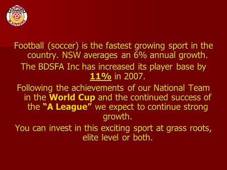 Football (soccer) is the fastest growing sport in the country. NSW averages an 6% annual growth. The BDSFA Inc has increased its player base by 11% in.