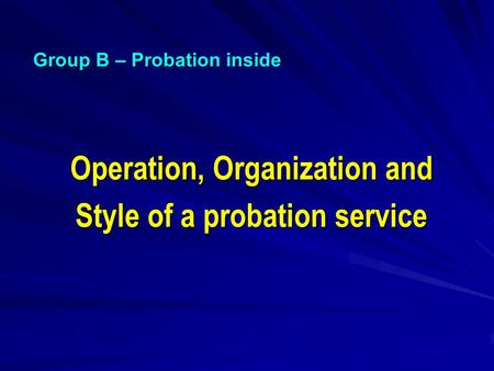 Operation, Organization and Style of a probation service Group B – Probation inside.