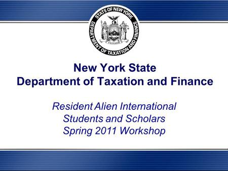 New York State Department of Taxation and Finance Resident Alien International Students and Scholars Spring 2011 Workshop.
