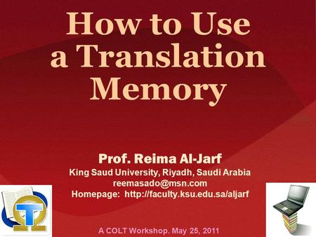 How to Use a Translation Memory Prof. Reima Al-Jarf King Saud University, Riyadh, Saudi Arabia Homepage: